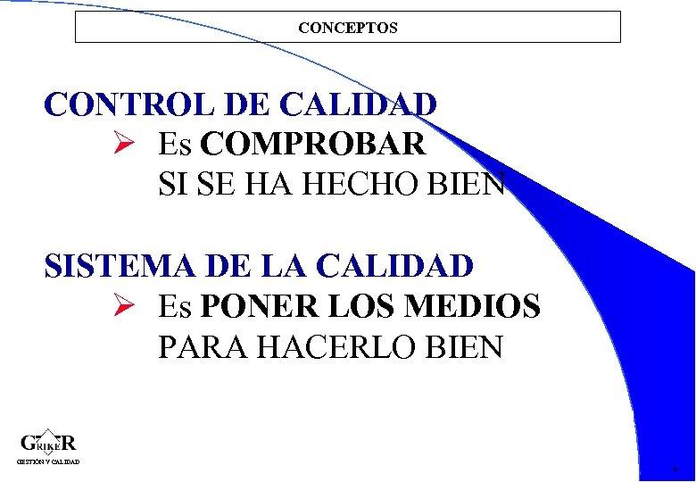CONCEPTOS CONTROL DE CALIDAD Es COMPROBAR SI SE HA HECHO BIEN SISTEMA DE LA