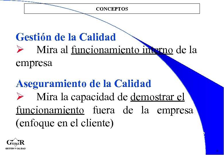CONCEPTOS Gestión de la Calidad Mira al funcionamiento interno de la empresa Aseguramiento de
