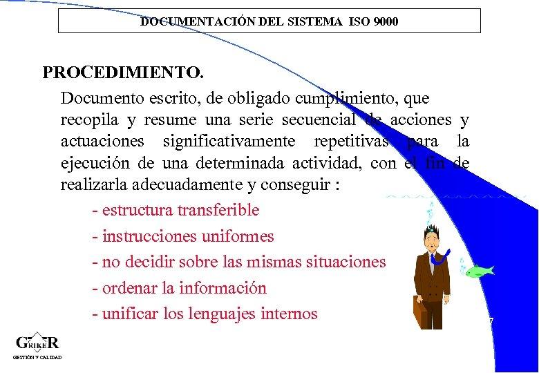 DOCUMENTACIÓN DEL SISTEMA ISO 9000 PROCEDIMIENTO. Documento escrito, de obligado cumplimiento, que recopila y