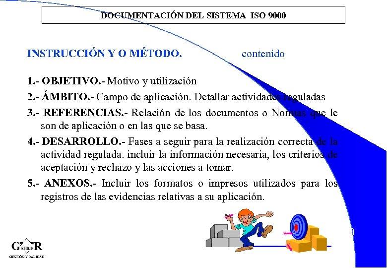 DOCUMENTACIÓN DEL SISTEMA ISO 9000 INSTRUCCIÓN Y O MÉTODO. contenido 1. - OBJETIVO. -