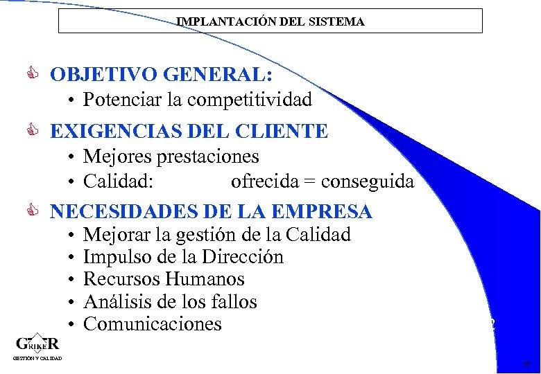 IMPLANTACIÓN DEL SISTEMA OBJETIVO GENERAL: • Potenciar la competitividad EXIGENCIAS DEL CLIENTE • Mejores