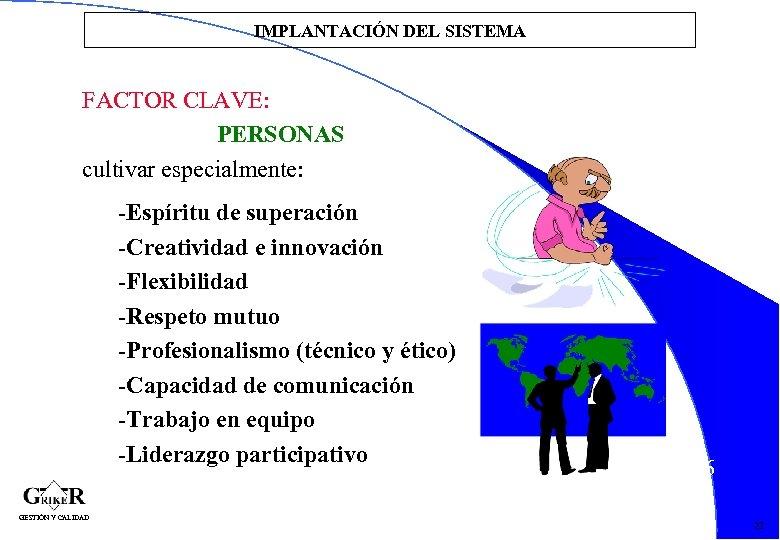 IMPLANTACIÓN DEL SISTEMA FACTOR CLAVE: PERSONAS cultivar especialmente: -Espíritu de superación -Creatividad e innovación
