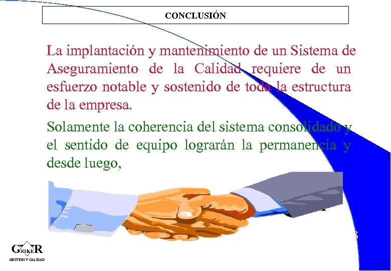 CONCLUSIÓN La implantación y mantenimiento de un Sistema de Aseguramiento de la Calidad requiere
