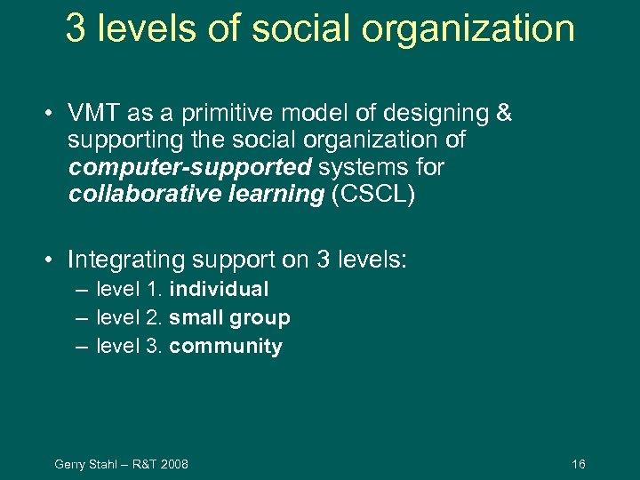 3 levels of social organization • VMT as a primitive model of designing &