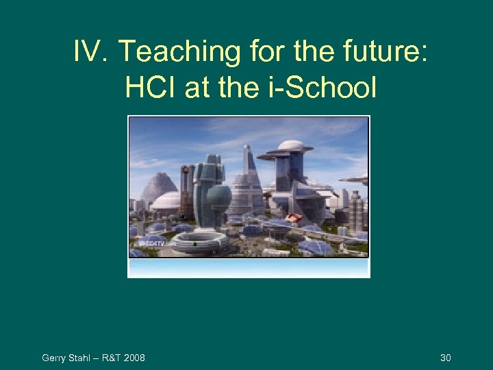IV. Teaching for the future: HCI at the i-School Gerry Stahl -- R&T 2008