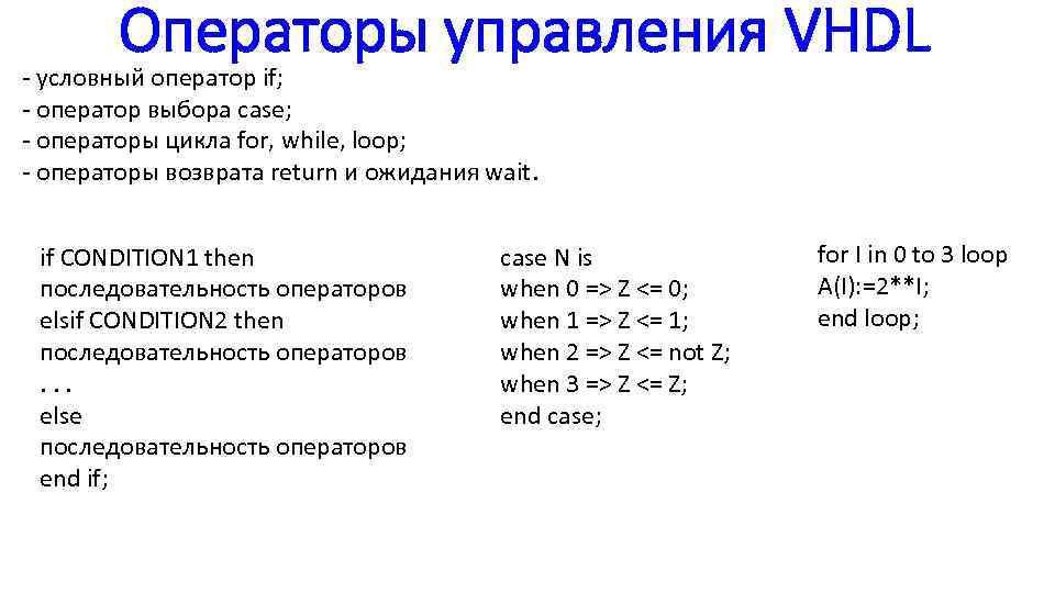 Операторы управления VHDL - условный оператор if; - оператор выбора case; - операторы цикла