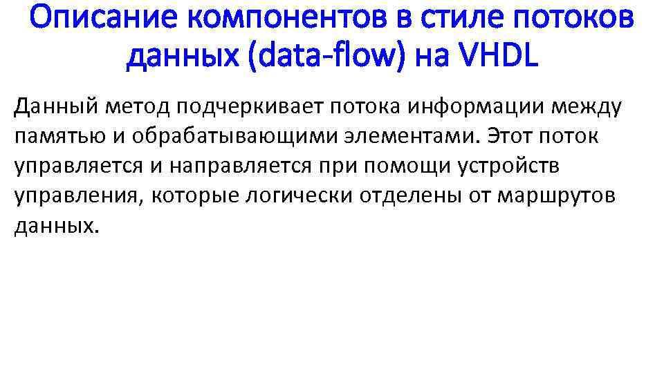 Описание компонентов в стиле потоков данных (data-flow) на VHDL Данный метод подчеркивает потока информации