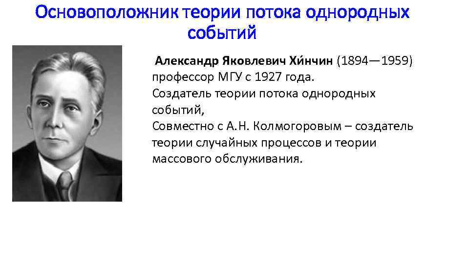 Основоположник теории потока однородных событий Александр Яковлевич Хи нчин (1894— 1959) профессор МГУ с