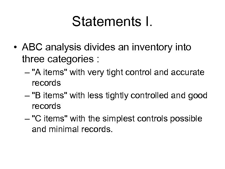 Statements I. • ABC analysis divides an inventory into three categories : –