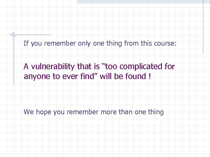 If you remember only one thing from this course: A vulnerability that is
