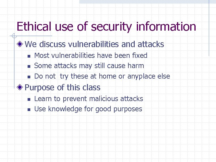 Ethical use of security information We discuss vulnerabilities and attacks n n n Most