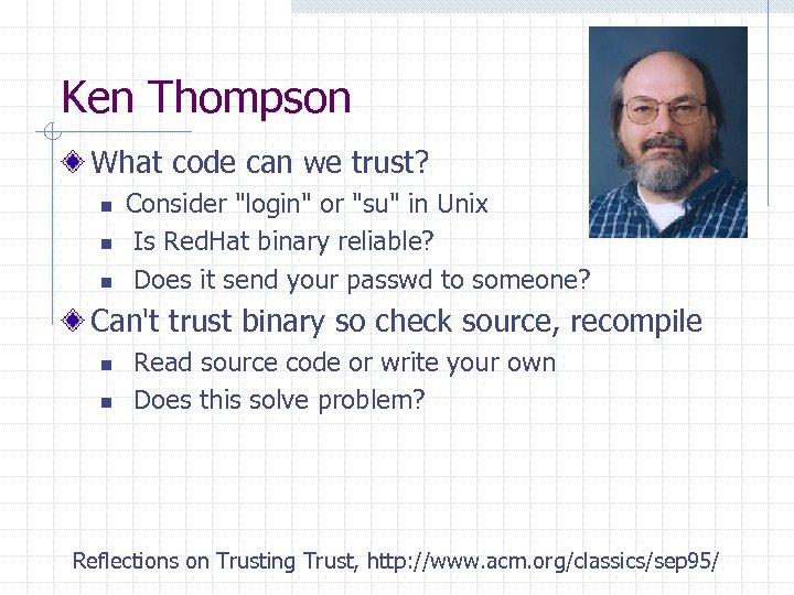 Ken Thompson What code can we trust? n n n Consider
