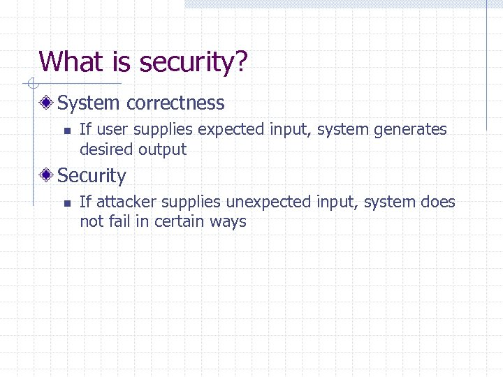 What is security? System correctness n If user supplies expected input, system generates desired