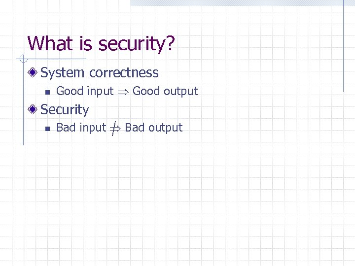 What is security? System correctness n Good input Good output Security n Bad input