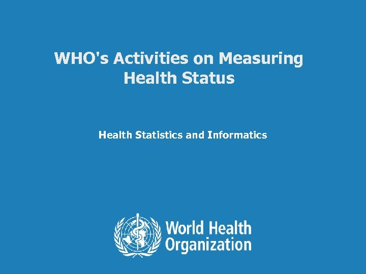 WHO's Activities on Measuring Health Status Health Statistics and Informatics