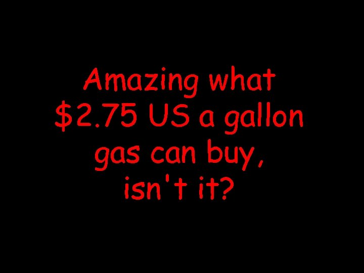 Amazing what $2. 75 US a gallon gas can buy, isn't it?