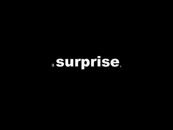 a surprise ,