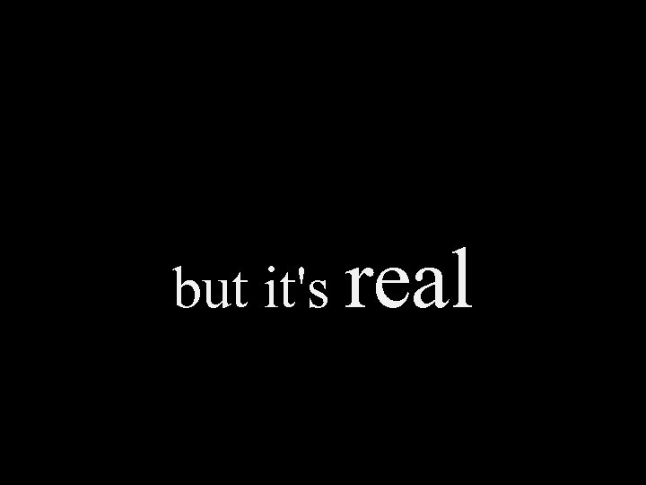 but it's real