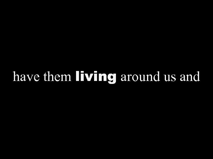 have them living around us and