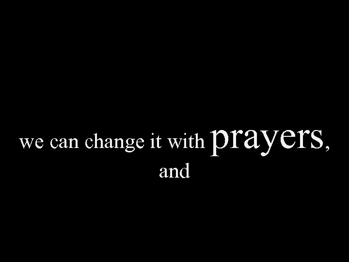we can change it with and prayers,