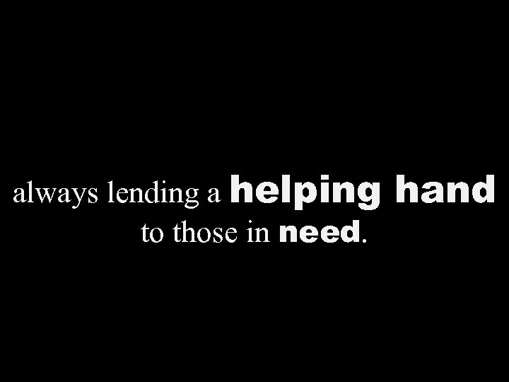 always lending a helping to those in need. hand