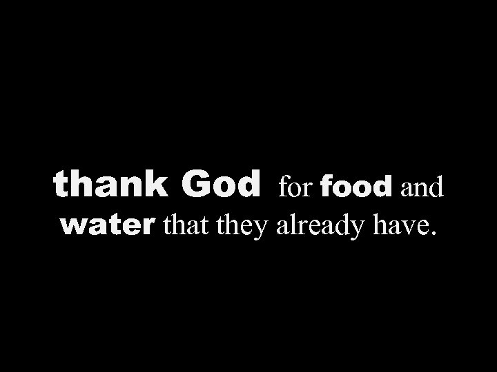 thank God for food and water that they already have.