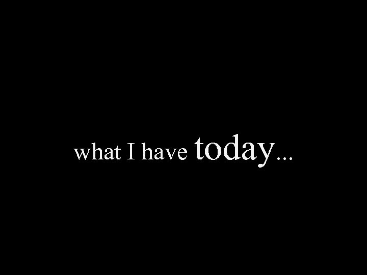 what I have today. . .