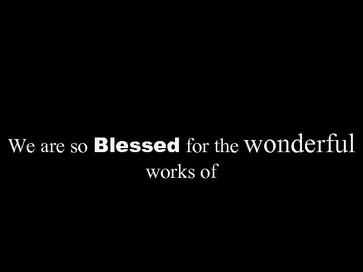 We are so Blessed for the wonderful works of