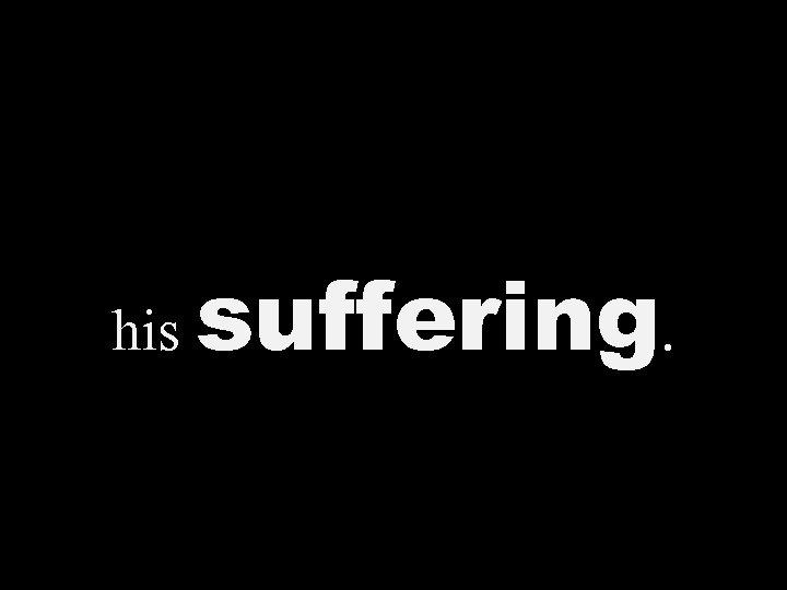 his suffering.