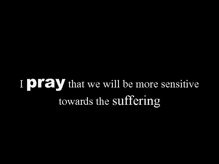 I pray that we will be more sensitive towards the suffering