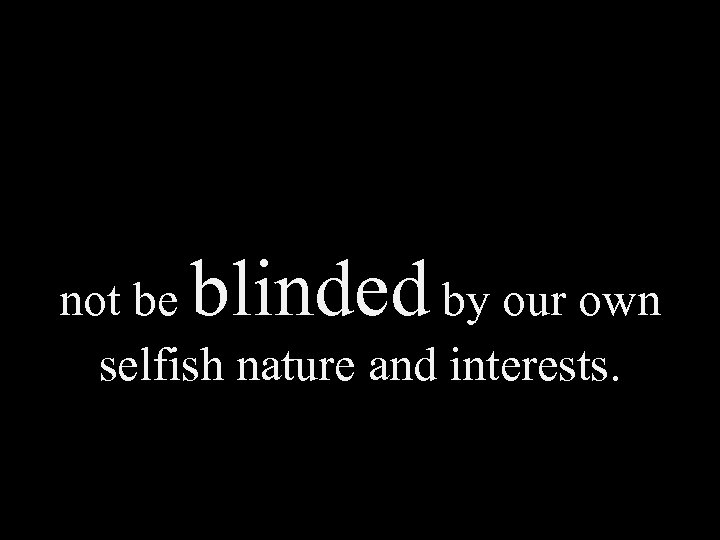 blinded not be by our own selfish nature and interests.