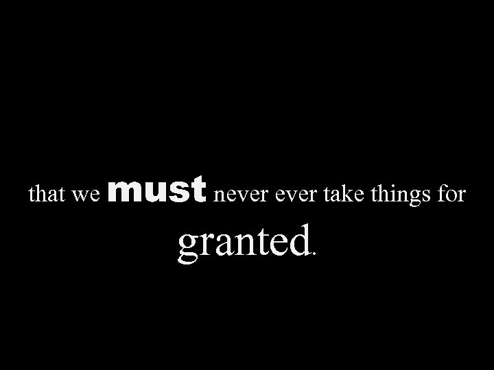 that we must never take things for granted.
