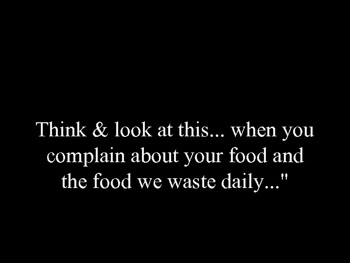 Think & look at this. . . when you complain about your food and