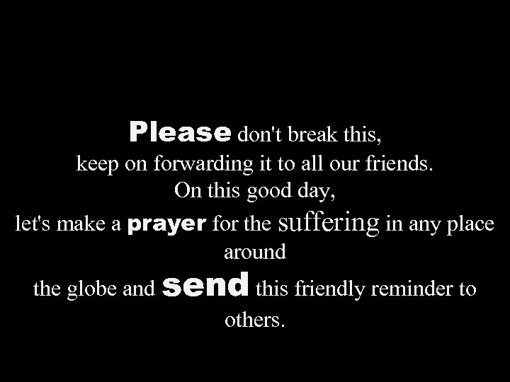 Please don't break this, keep on forwarding it to all our friends. On this