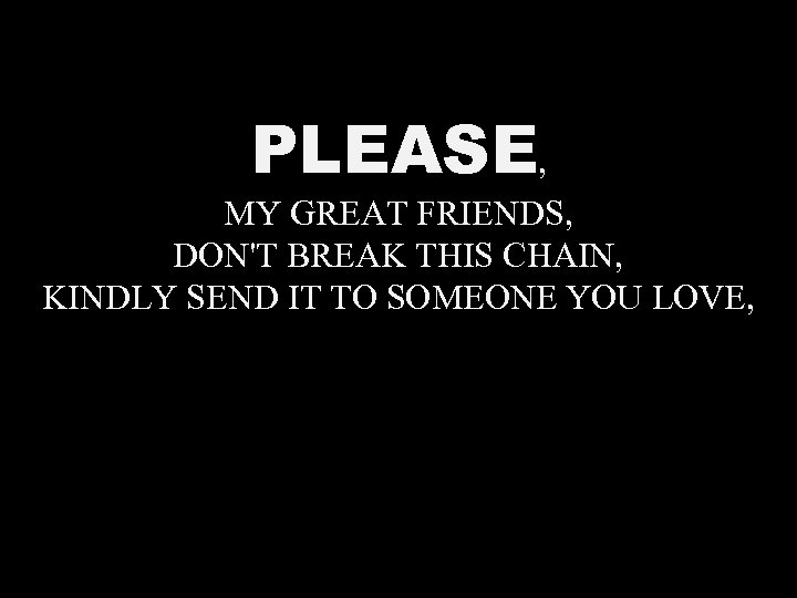 PLEASE, MY GREAT FRIENDS, DON'T BREAK THIS CHAIN, KINDLY SEND IT TO SOMEONE YOU