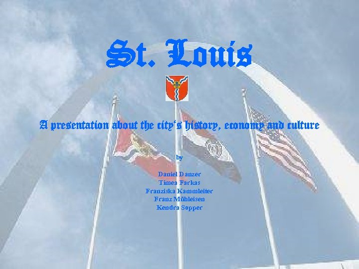 St. Louis A presentation about the city's history, economy and culture by Daniel Danzer