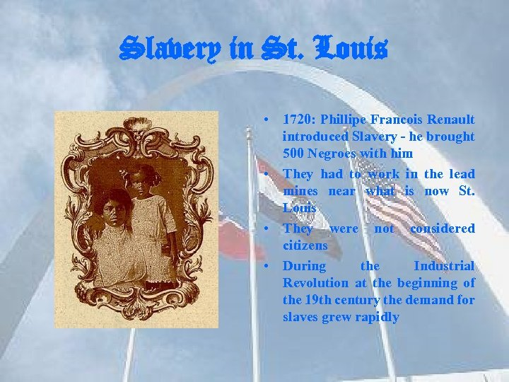Slavery in St. Louis • 1720: Phillipe Francois Renault introduced Slavery - he brought