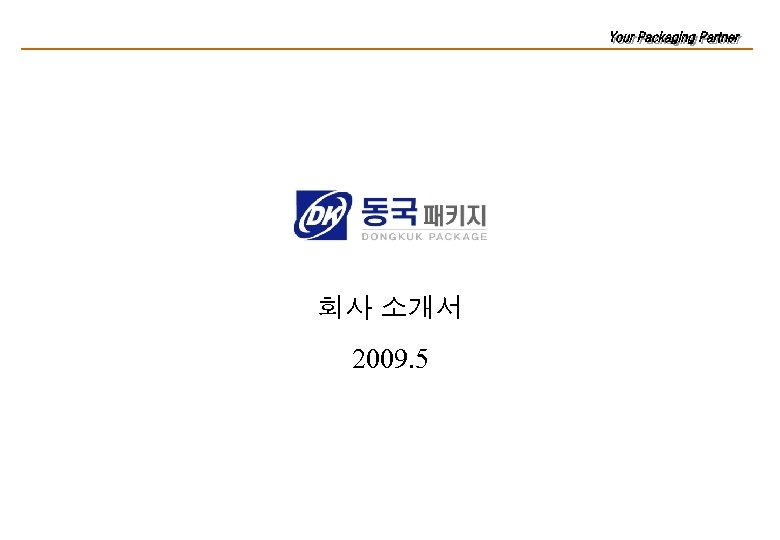 Your Packaging Partner! 회사 소개서 2009. 5