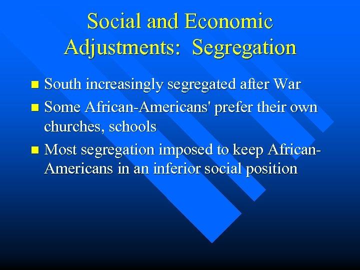 Social and Economic Adjustments: Segregation South increasingly segregated after War n Some African-Americans' prefer