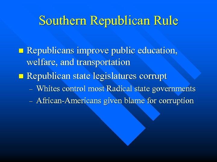 Southern Republican Rule Republicans improve public education, welfare, and transportation n Republican state legislatures