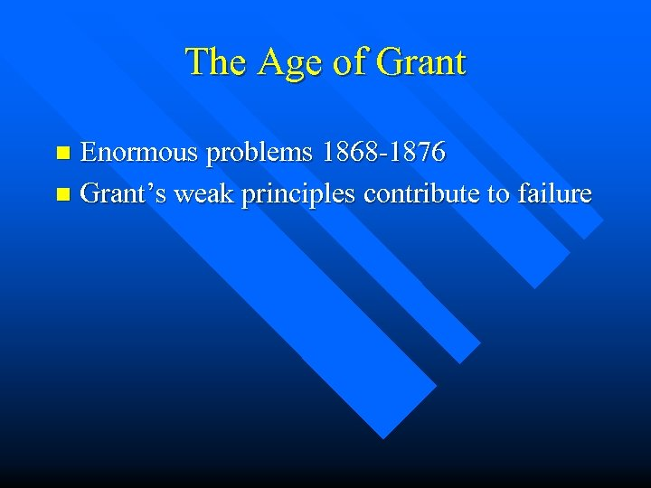 The Age of Grant Enormous problems 1868 -1876 n Grant's weak principles contribute to