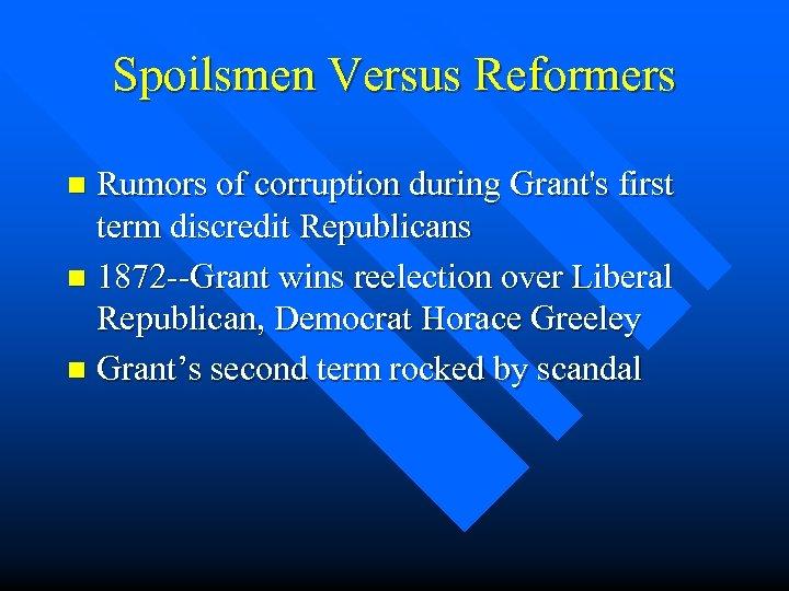 Spoilsmen Versus Reformers Rumors of corruption during Grant's first term discredit Republicans n 1872