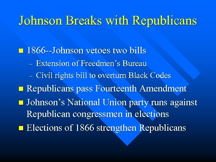 Johnson Breaks with Republicans n 1866 --Johnson vetoes two bills – – Extension of