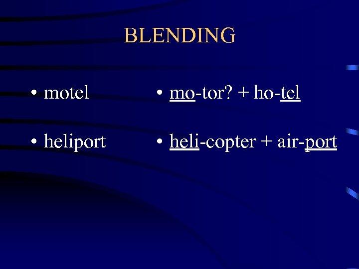 BLENDING • motel • mo-tor? + ho-tel • heliport • heli-copter + air-port