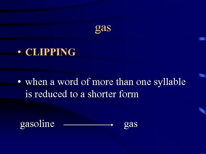 gas • CLIPPING • when a word of more than one syllable is reduced