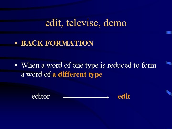 edit, televise, demo • BACK FORMATION • When a word of one type is