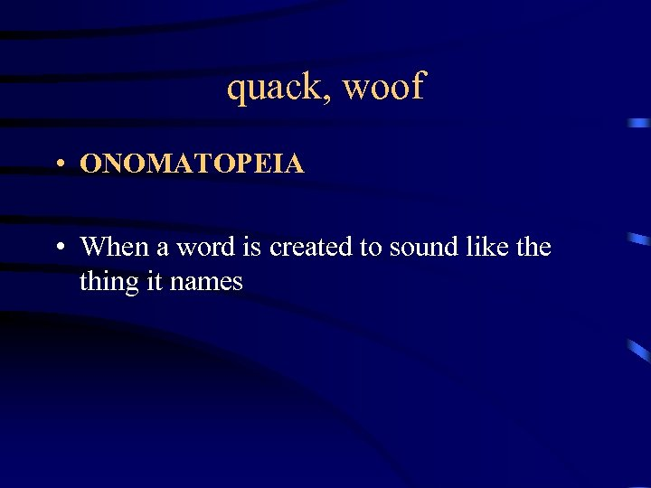 quack, woof • ONOMATOPEIA • When a word is created to sound like thing