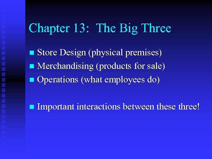 Chapter 13: The Big Three Store Design (physical premises) n Merchandising (products for sale)