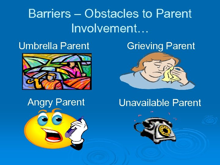 Barriers – Obstacles to Parent Involvement… Umbrella Parent Grieving Parent Angry Parent Unavailable Parent