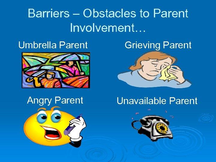 Barriers – Obstacles to Parent Involvement… Umbrella Parent Grieving Parent Angry Parent Unavailable Parent